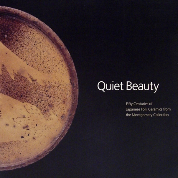 Quiet Beauty: Fifty Centuries of Japanese Folk Ceramics from the Montgomery Collection