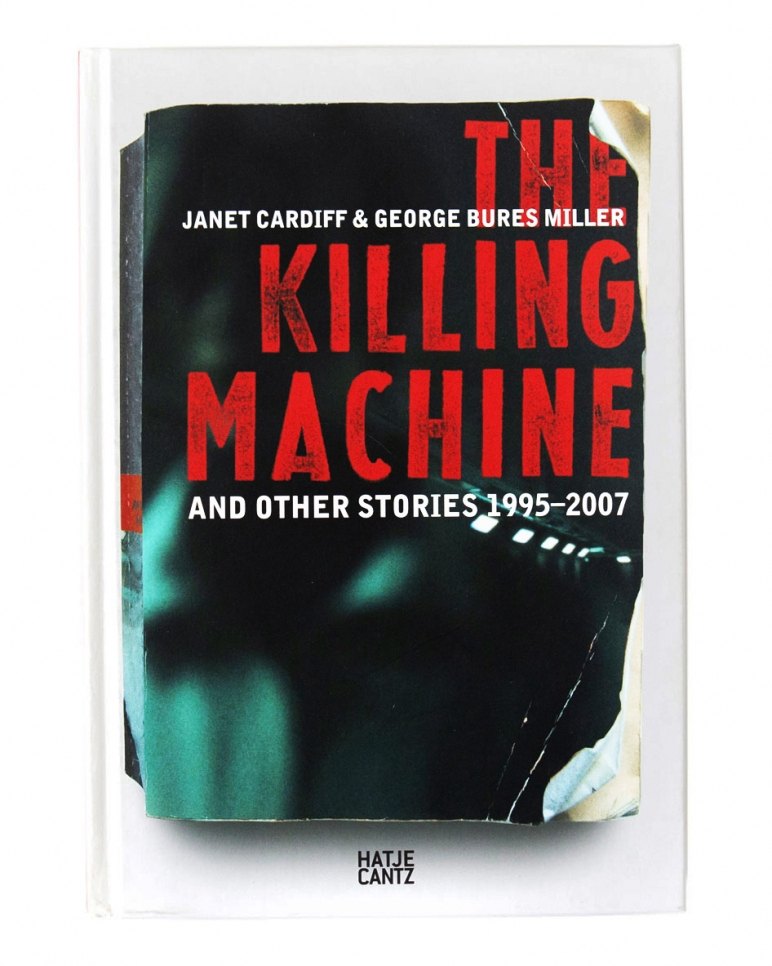Janet Cardiff & George Bures Miller, The Killing Machine and Other Stories 1995 - 2007 book, 2007
