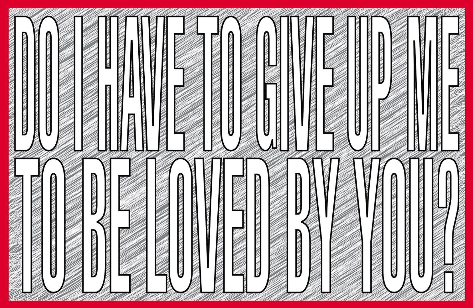 BARBARA KRUGER Do I have to give up me to be loved by you?, 2011