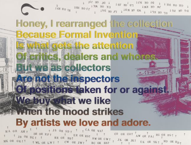 Honey, I rearranged the collection Because Formal Invention Is what gets the attention Of critics, dealers and whores. But we as collectors Are not the inspectors Of positions taken for or against. We buy what we like When the mood strikes By artists we love and adore., 2018