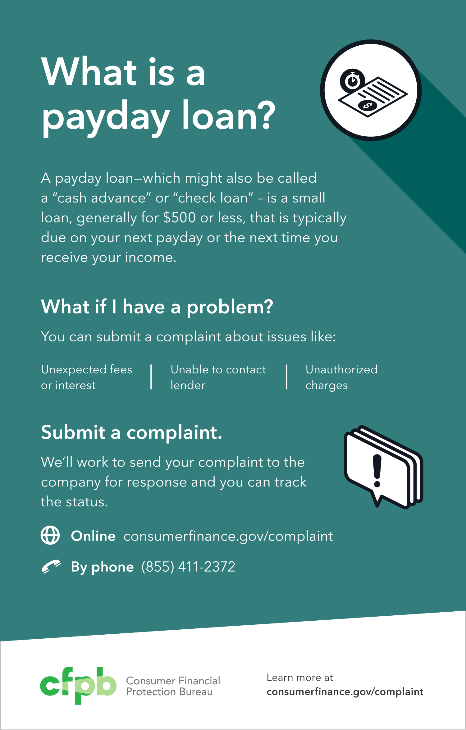 A payday loan – which might also be called a cash advance or check loan – is a short-term loan, generally $500 or less, that is typically due on your next payday. If you see some of these red flags – unexpected fees or interest, unable to contact lender, unauthorized charges – you should submit a complaint. Call 1-855-411-CFPB (2372).