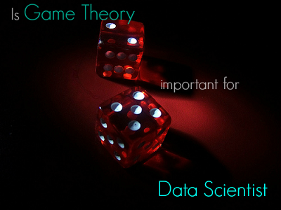 Is Game Theory important for Data Scientists?