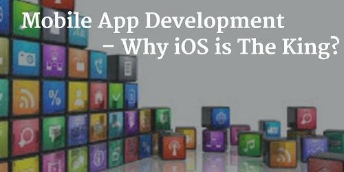 Mobile App Development Why iOS is The King?