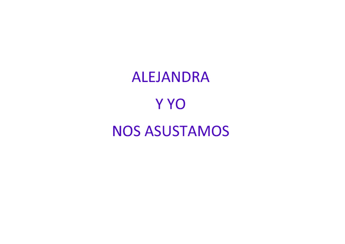 ALEJANDRA Y YO NOS ASUSTAMOS
