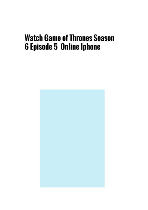 Watch Game of Thrones Season 6 Episode 5  Online Iphone
