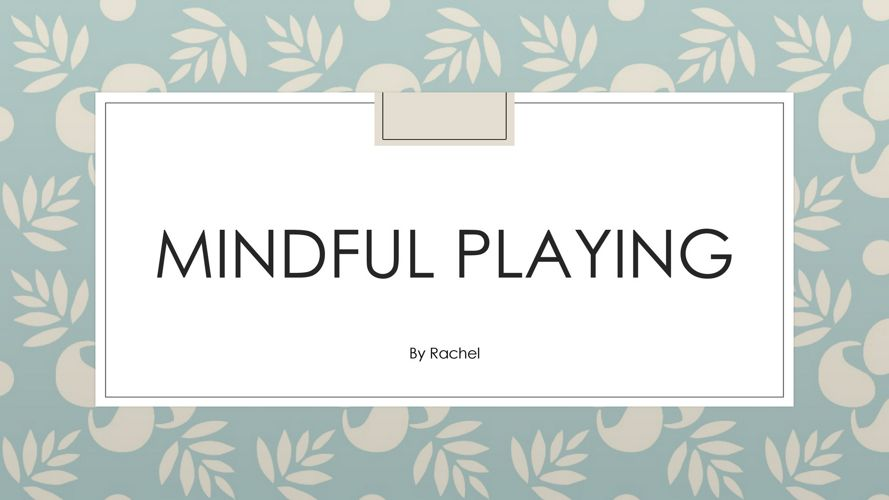 Rachel%27s VIP - Mindful playing -  april 20.pptx (1)