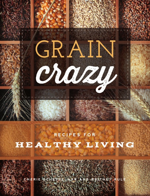 Grain Crazy: Recipes for Healthy Living