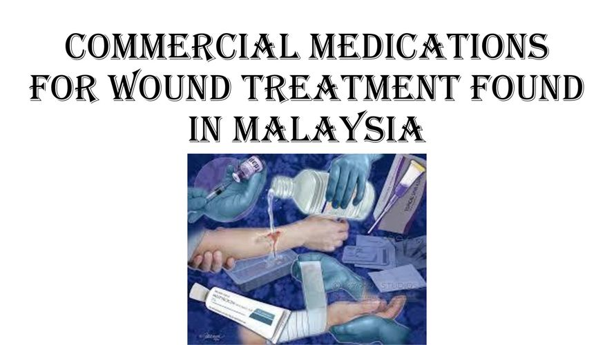 COMMERCIAL MEDICATIONS FOR WOUND TREATMENT FOUND IN MALAYSIA
