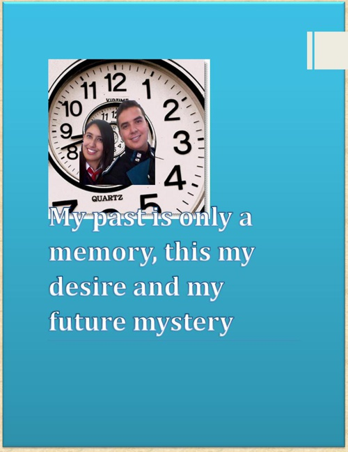 My past is only a memory, this my desire and my future mystery