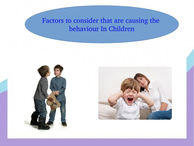 Factors to consider that are causing the behaviour In Children