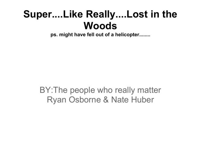 Super....Like Really....Lost in the.......Woods