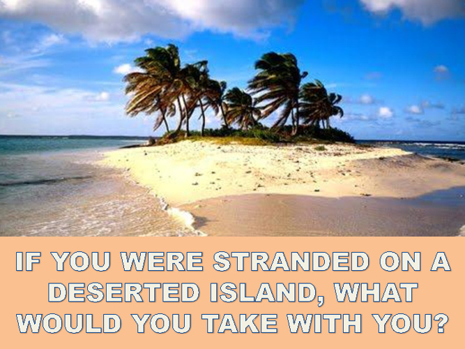 IF YOU WERE STRANDED ON A DESERTED ISLAND...