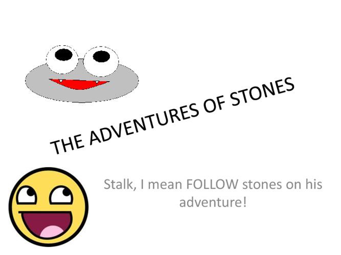 The advntures of stones!