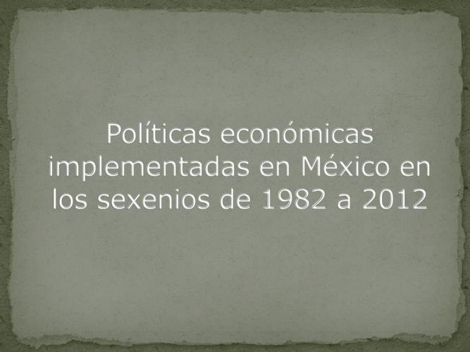 Políticas económicas en los sexenios de 1982 a 2012