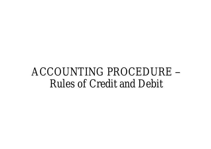 ACCOUNTING PROCEDURE – Rules of Credit and Debit