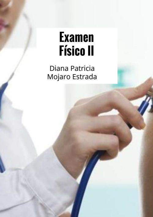 Examen Físico II. Diana Patricia Mojarro Estrada
