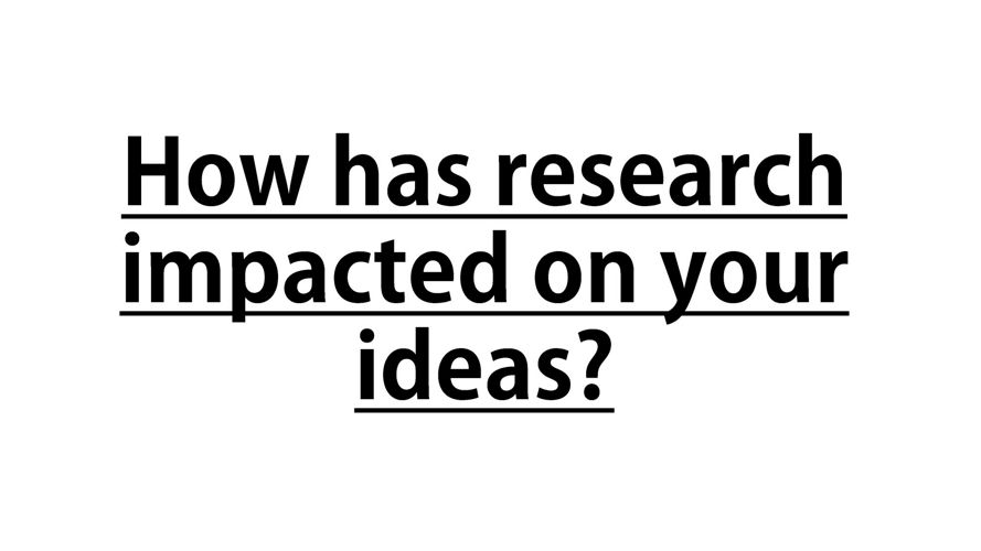 How has research impacted your ideas?