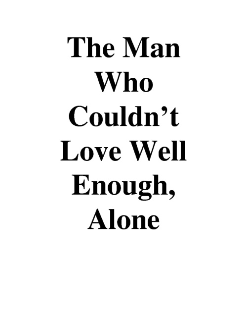 The Man Who Couldn't Love Well Enough, Alone