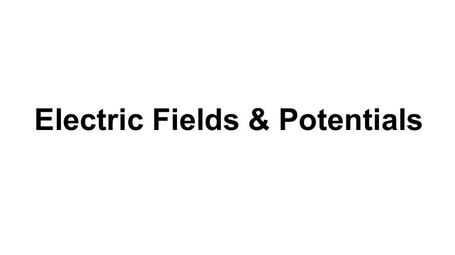 Electric fields and potentials