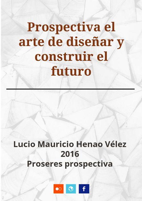 Prospectiva el arte de diseñar el futuro Lucio Henao