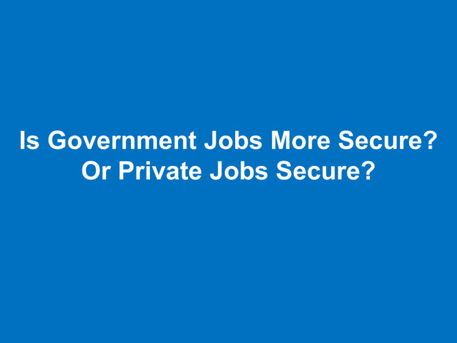Government Jobs More Secure Or Private