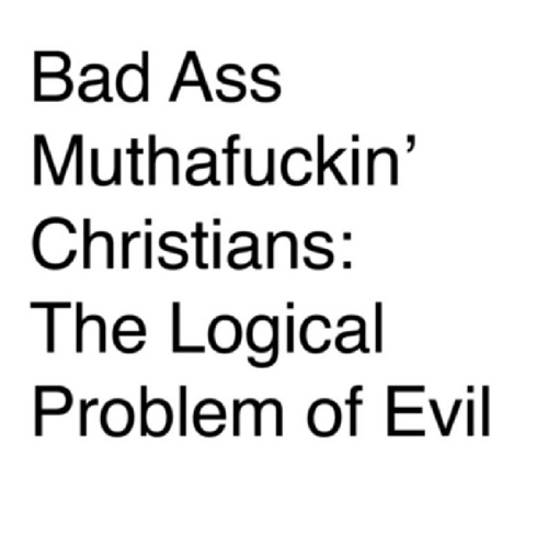 Bad Ass Muthafuckin' Christians: The Logical Problem Of Evil