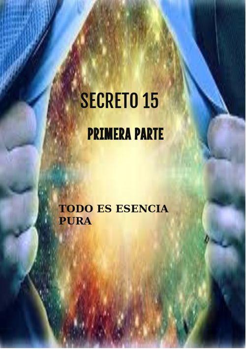 Secreto 15- Todo es esencia Pura- Primera parte