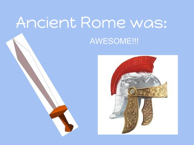 Ancient Rome was: AWESOME