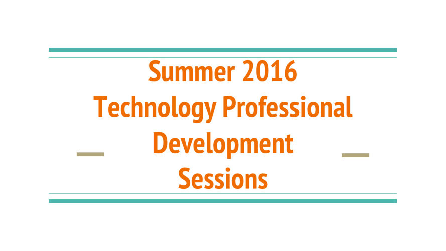 Summer 2016 Technology Professional  Development  Sessions