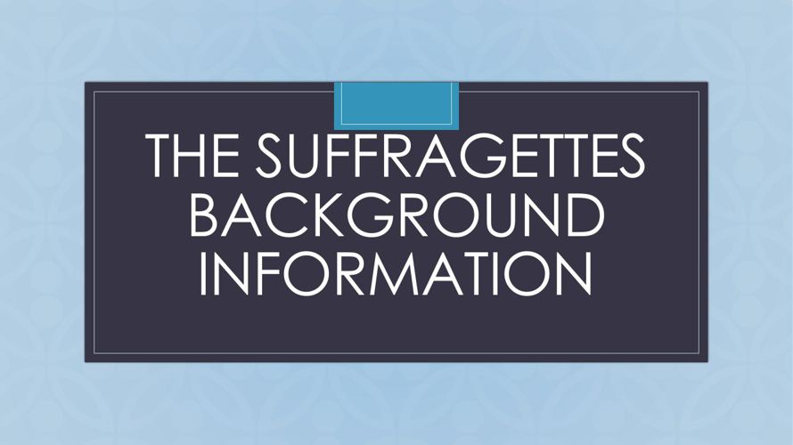 The Suffragettes Background Information