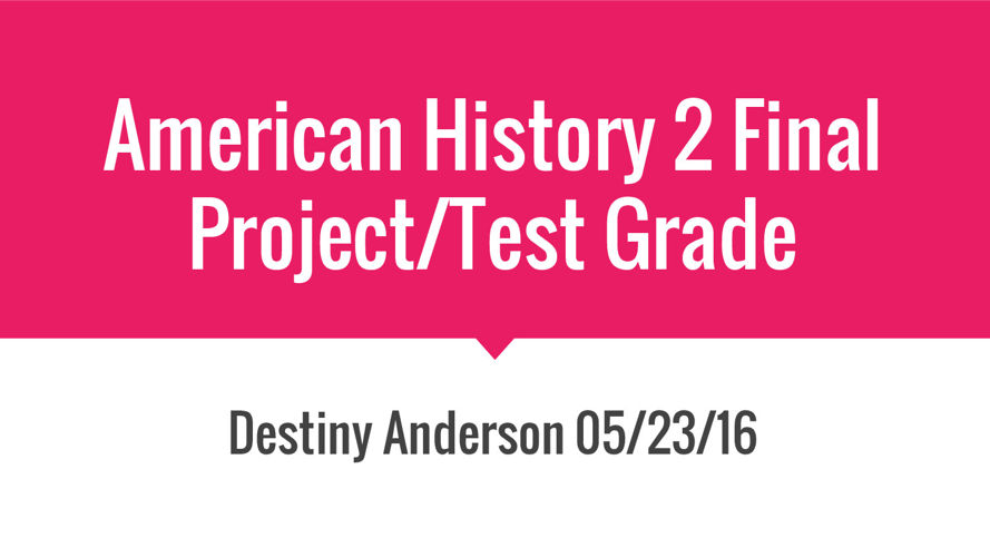 Destiny Anderson American History 2- Final Project