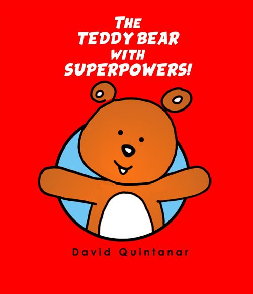 THE TEDDY BEAR WITH SUPER POWERS! by David Quintanar