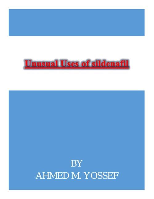 unusual uses of Sildenafil  By Ahmed M. Yossef