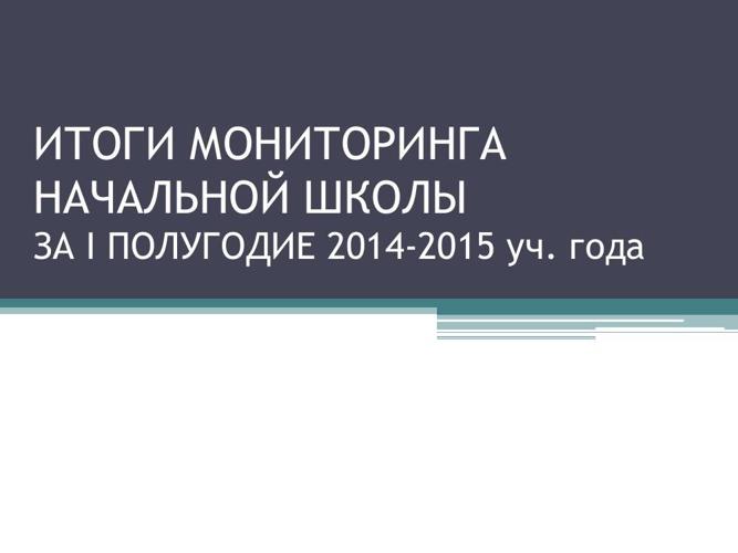 Итоги мониторинга начальной школы за I полугодие 2014 - 2015 уче
