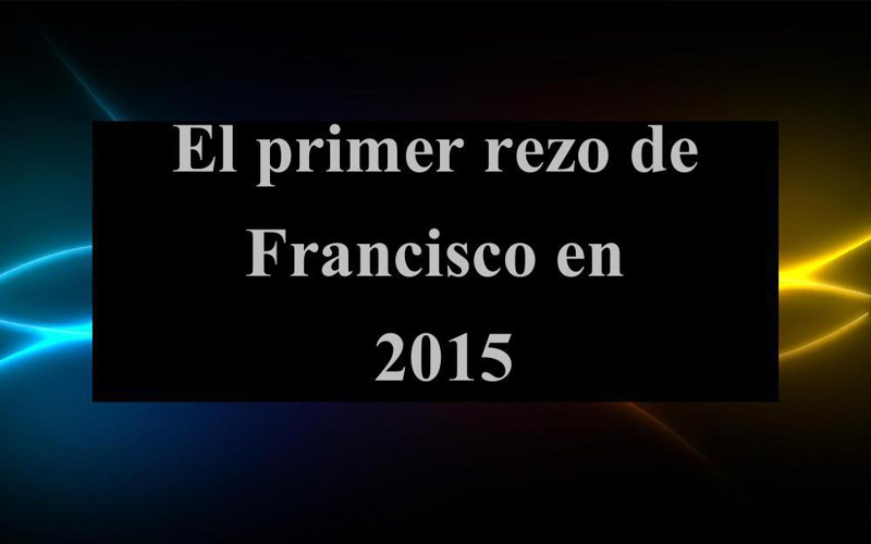 EL PRIMER REZO DE FRANCISCO EN 2015