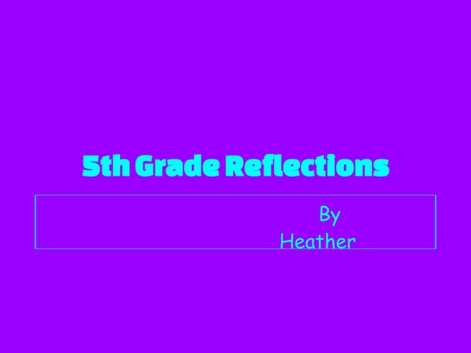 5th Grade Reflections By Heather