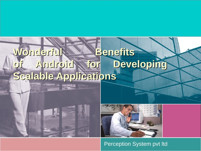 Wonderful Benefits of Android for Developing Scalable Applicatio