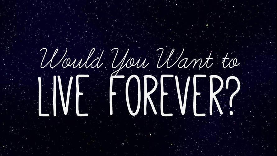 would you like to live forever