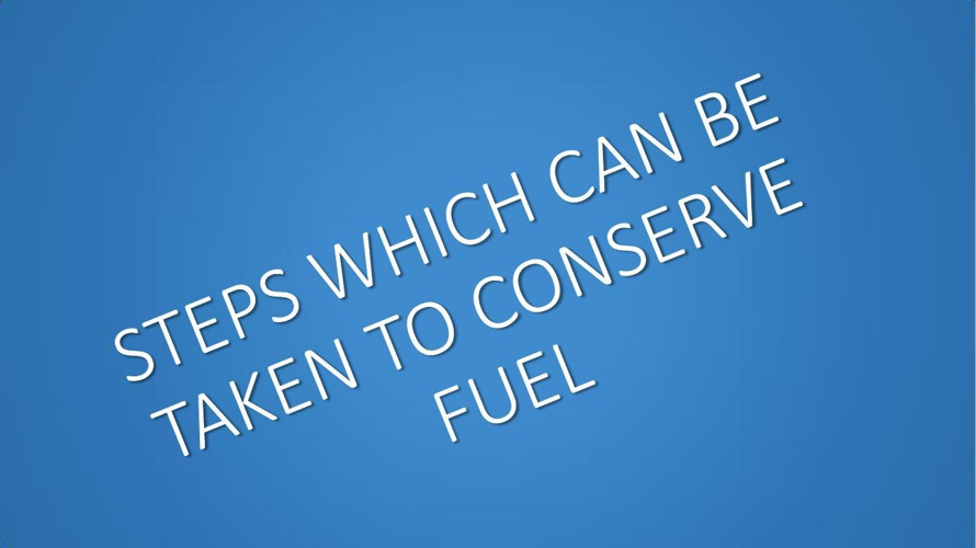 STEPS WHICH CAN BE TAKEN TO CONSERVE FUEL