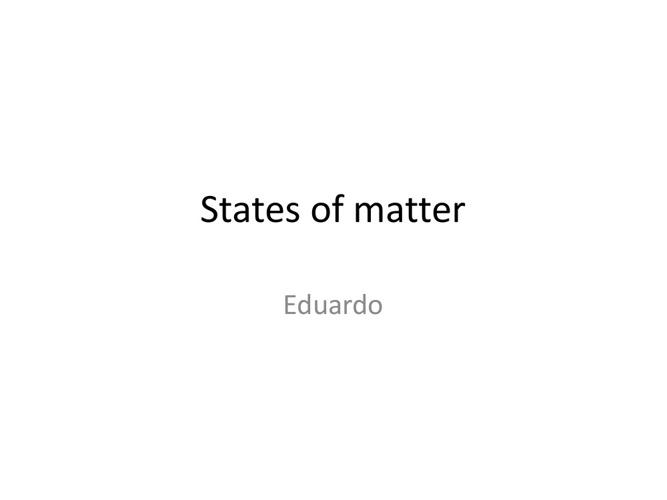 States of Matter  - Eduardo