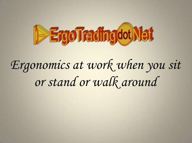 Ergonomics at work when you sit or stand or walk around
