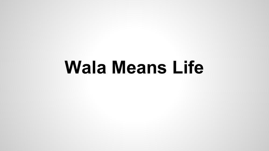 Copy of Wala Means Life