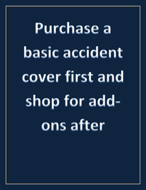 Purchase a basic accident cover first and shop for add-ons after
