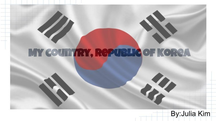 My country, Republic of Korea By- Julia Kim