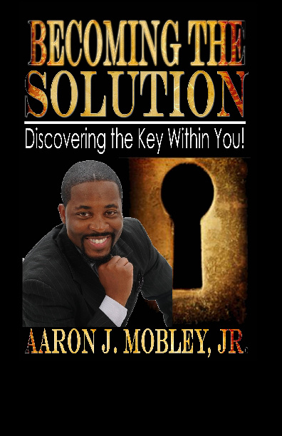Becoming the Solution-Aaron J. Mobley, Jr.