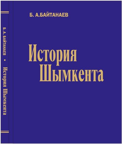 История Шымкента Б.А. БАЙТАНАЕВ