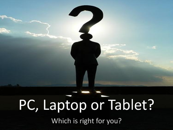 PC, Laptop or Tablet? - Which is right for you?