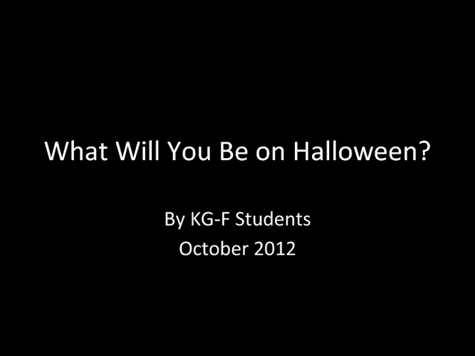 What Will You Be on Hallloween? By KG-F Students October 2012