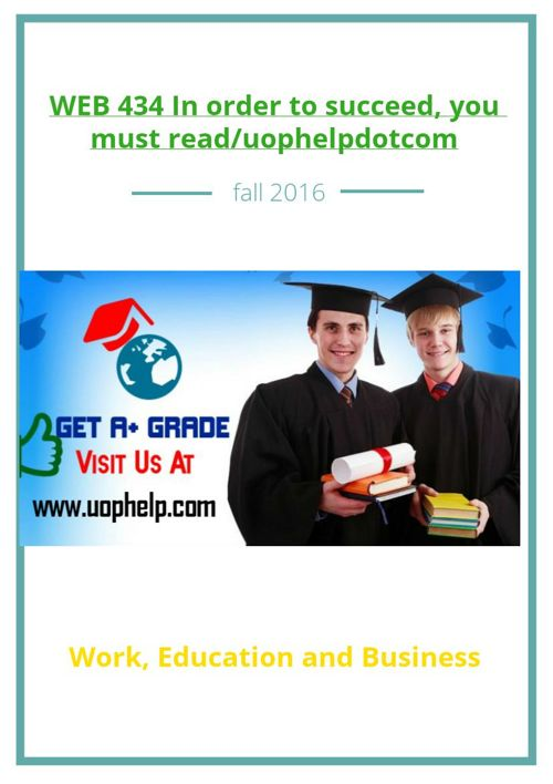 WEB 434 In order to succeed, you must read/uophelpdotcom