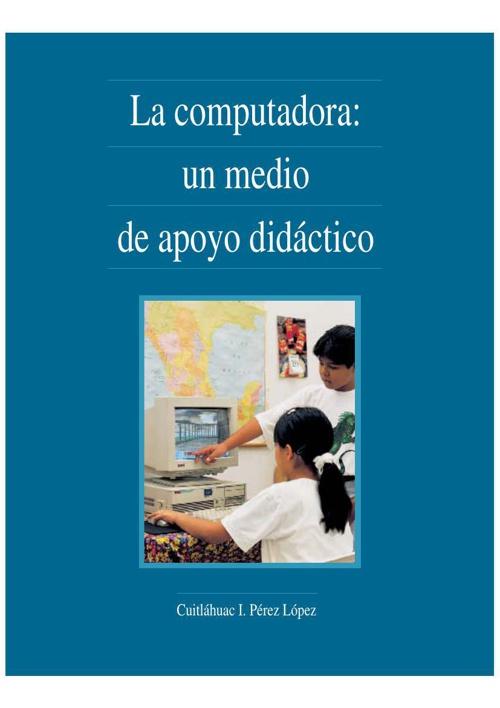 5.3 La computadora un medio de apoyo didáctico Cuitláhuac I. Pér